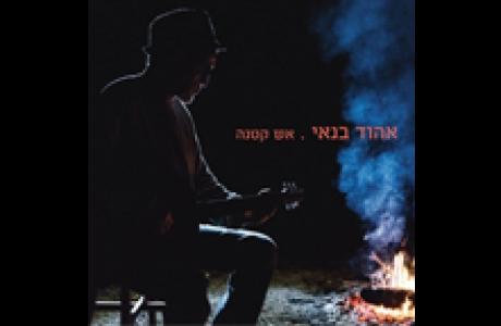 אלבום חדש לאהוד בנאי - אש קטנה